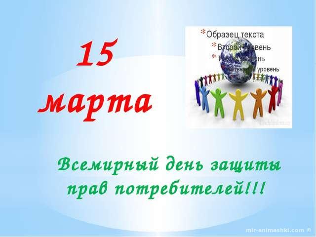 Всемирный день защиты прав потребителей - 15 марта 2018